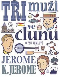 Tři muži ve člunu (o psu nemluvě) - Jerome Klapka Jerome