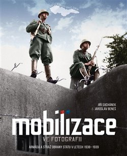 Mobilizace ve fotografii. Armáda a stráž obrany státu v letech 1938–1939 - Jiří Suchánek, Jaroslav Beneš