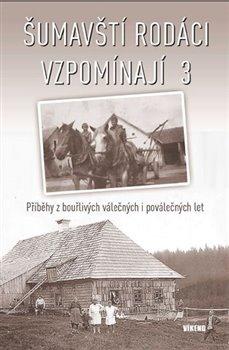 Šumavští rodáci vzpomínají 3. Příběhy z bouřlivých válečných i poválečných let - kol.
