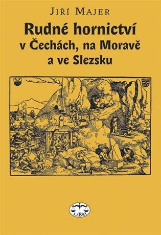 Rudné hornictví v Čechách, na Moravě a ve Slezsku - Jiří Majer | Booksquad.ink