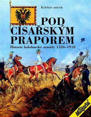 Pod císařským praporem:Historie habsburské armády 1526-1918 - - | Booksquad.ink