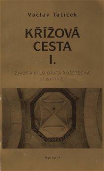 Obálka titulu Křížová cesta I. - Život a dílo opata Božetěcha (1091 - 1117)