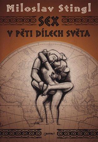 Sex v pěti dílech světa:aneb Cestopis časem a prostorem tělesné lásky - Miloslav Stingl | Booksquad.ink