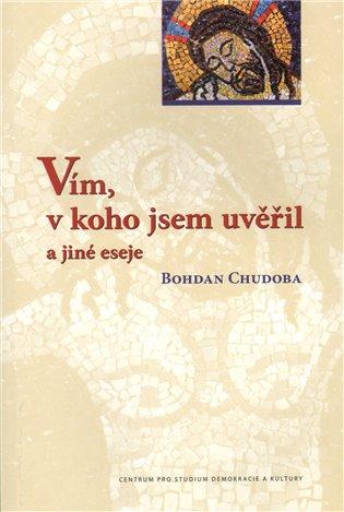 Vím, v koho jsem uvěřil a jiné eseje - Bohdan Chudoba | Booksquad.ink
