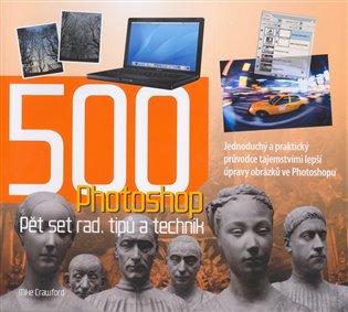 Photoshop - Pět set rad, tipů a technik:Jednoduchý a praktický průvodce tajemstvími lepší úpravy obrázků ve Photoshopu - Mike Crawford | Booksquad.ink