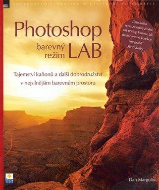 Photoshop barevný režim LAB:Tajemství kaňonů a další dobrodružství v nejsilnějším barevném prostoru - Dan Margulis | Booksquad.ink