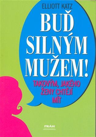 Buď silným mužem - takovým, jakého ženy chtějí - Elliot Katz | Booksquad.ink