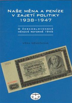 Obálka titulu Naše měna a peníze v zajetí politiky 1938-1947