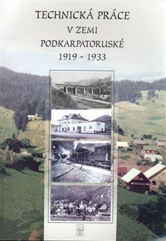 Obálka titulu Technická práce v zemi Podkarpatskoruské 1919-1933