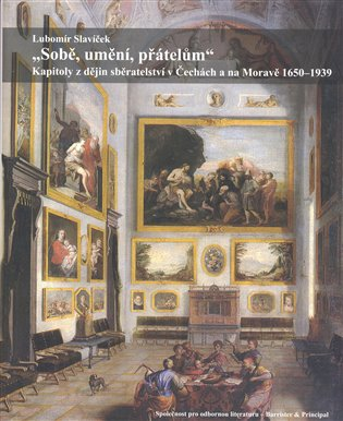 Sobě, umění, přátelům:Kapitoly z dějin sběratelství v Čechách a na Moravě 1650–1939 - Lubomír Slavíček | Booksquad.ink