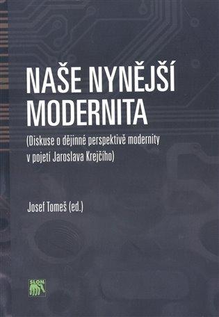 Naše nynější modernita:Diskuse o dějinné perspektivě modernity v pojetí Jaroslava Krejčího - Josef Tomeš | Booksquad.ink