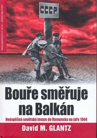 Bouře směřuje na Balkán:Sovětské přípravy na útok proti Rumunsku na jaře 1944 - David M. Glantz   Booksquad.ink