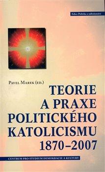 Obálka titulu Teorie a praxe politického katolicismu 1870–2007