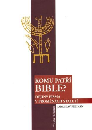 Komu patří Bible?:Dějiny Písma v proměnách staletí - Jaroslav Pelikán   Booksquad.ink