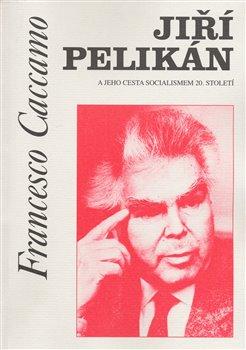 Obálka titulu Jiří Pelikán a jeho cesta socialismem 20. století