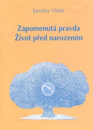 Zapomenutá pravda. Život před narozením - Jaroslav Vlček   Booksquad.ink