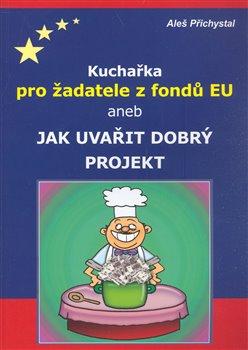 Obálka titulu Kuchařka pro žadatele z fondů EU aneb jak uvařit dobrý projekt
