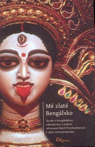 Mé zlaté Bengálsko:Studie k bengálskému náboženství a kultuře věnované Haně Preinhaelterové k jejím sedmdesátinám - Lubomír Ondračka | Booksquad.ink