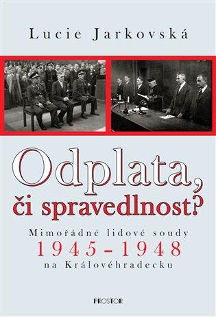 Odplata, či spravedlnost?:Mimořádné lidové soudy 1945–1948 na Královéhradecku - Lucie Jarkovská | Booksquad.ink