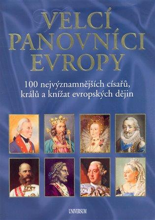 Velcí panovníci Evropy:100 nejvýznamnějších císařů, králů a knížat evropských dějin - - | Booksquad.ink