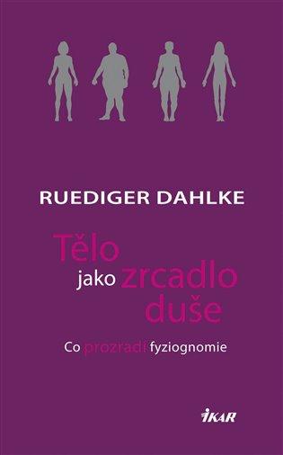 Tělo jako zrcadlo duše:Co prozradí fyziognomie - Ruediger Dahlke   Booksquad.ink