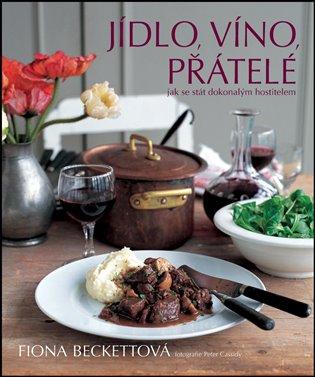 Jídlo, víno, přátelé:Jak se stát dokonalým hostitelem - Fiona Beckettová | Booksquad.ink