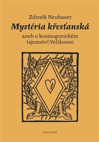 Mystéria křesťanská aneb o kosmogonickém tajemství Velikonoc - Zdeněk Neubauer | Booksquad.ink
