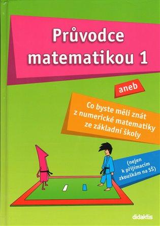 Průvodce matematikou 1:aneb Co byste měli znát z numerické matematiky ze ZŠ - -   Booksquad.ink