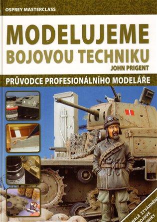 Modelujeme bojovou techniku:Průvodce profesionálního modeláře - John Prigent | Booksquad.ink