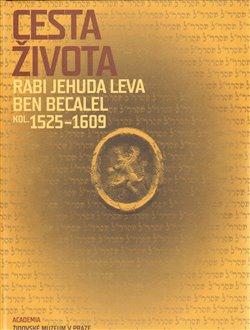 Obálka titulu Cesta života Rabi Jehuda Leva ben Becalel (kol. 1525–1609)
