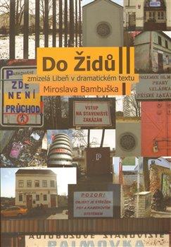 Obálka titulu Do Židů - zmizelá Libeň v dramatickém textu Miroslava Bambuška