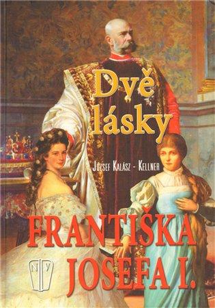 Dvě lásky Františka Josefa I. - József Kalász–Kellner | Booksquad.ink