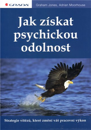 Jak získat psychickou odolnost:Strategie vítězů, které změní váš pracovní výkon - Graham Jones, | Booksquad.ink