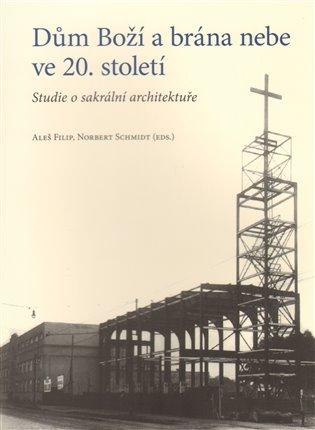 Dům Boží a brána nebe ve 20. století:Studie o sakrální architektuře - Aleš Filip, | Booksquad.ink