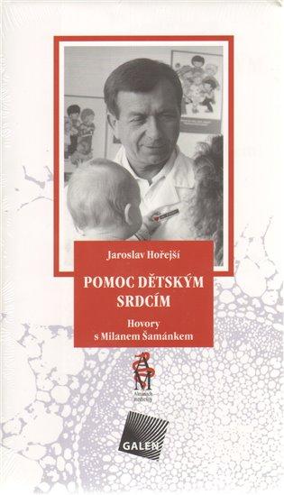 Pomoc dětským srdcím:Rozhovory s profesorem MUDr. Milanem Šamánkem, DrSc - Jaroslav Hořejší | Booksquad.ink