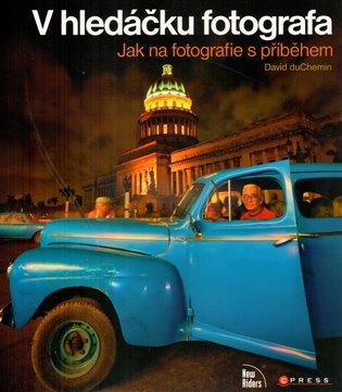 V hledáčku fotografa:Jak na fotografie s příběhem - David DuChemin | Booksquad.ink