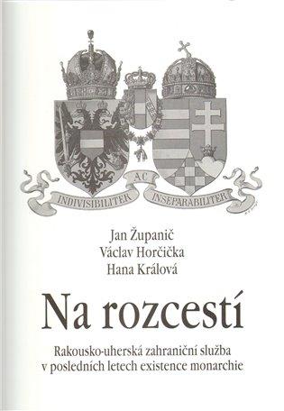 Na rozcestí:Rakousko-uherská zahraniční služba v posledních letech existence monarchie - Václav Horčička, | Booksquad.ink