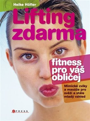 Lifting zdarma - fitnes pro váš obličej:Mimické cviky a masáže pro svěží a stále mladý vzhled - Heike Höflerová | Booksquad.ink