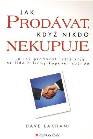 Jak prodávat, když nikdo nekupuje:...a jak prodávat ještě více, až lidé a firmy kupovat začnou - Dave Lakhani | Booksquad.ink