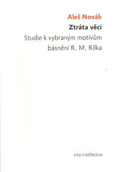 Obálka titulu Ztráta věci. Studie k vybraným motivům básnění R. M. Rilka Ztráta věci. Studie k vybraným motivům básnění R. M. Rilka