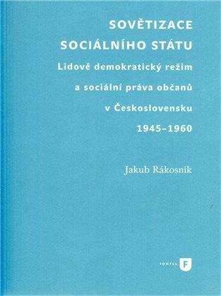 Sovětizace sociálního státu:Lidově demokratický režim a sociální práva občanů v Československu 1945–1960 - Jakub Rákosník   Booksquad.ink