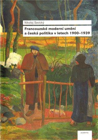 Francouzské moderní umění a česká politika v letech 1900-1939 - Nikolaj Savický | Booksquad.ink