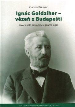 Obálka titulu Ignác Goldziher – vezeň z Budapešti : Život a dílo zakladatele islamologie