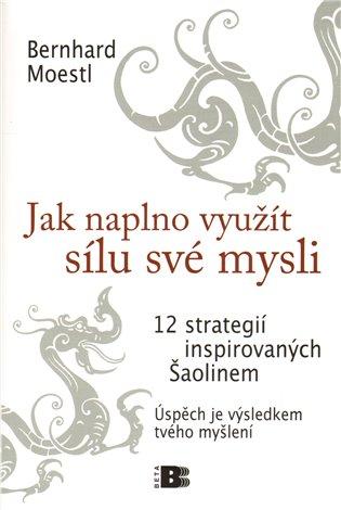 Jak naplno využít sílu své mysli:12 strategií inspirovaných Šaolinem - Bernhard Moestl | Booksquad.ink