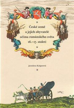 Obálka titulu České země a jejich obyvatelé očima románského světa 16.–17. století
