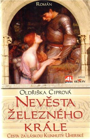 Nevěsta železného krále:Cesta za láskou Kunhuty Uherské - Oldřiška Ciprová | Booksquad.ink