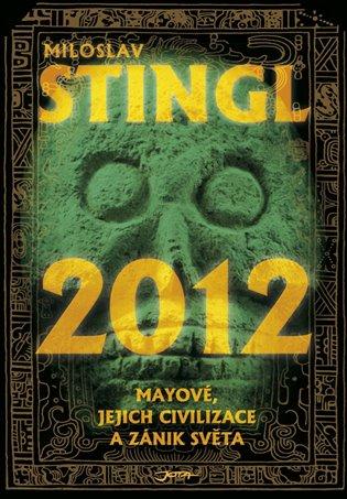 2012:Mayové, jejich civilizace a zánik světa - Miloslav Stingl   Booksquad.ink