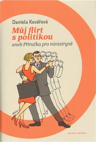 Můj flirt s politikou:aneb Příručka pro ministryně - Daniela Kovářová   Booksquad.ink