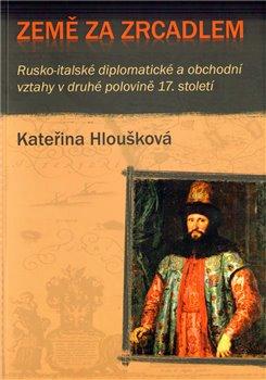 Země za zrcadlem. Rusko-italské diplomatické a obchodní vztahy v druhé polovině 17. století - Kateřina Hloušková