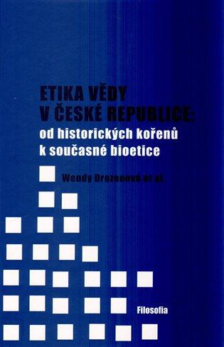 Etika vědy v České republice: od historických kořenů k současné bioetice - Wendy Drozenová | Booksquad.ink